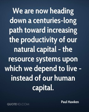 We are now heading down a centuries-long path toward increasing the productivity of our natural capital - the resource systems upon which we depend to live - instead of our human capital.