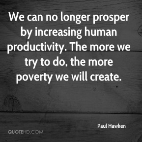 We can no longer prosper by increasing human productivity. The more we try to do, the more poverty we will create.