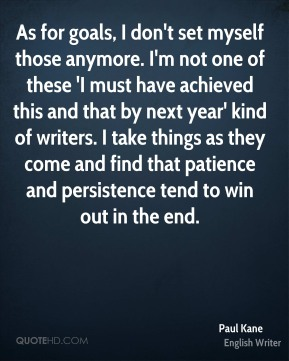 As for goals, I don't set myself those anymore. I'm not one of these 'I must have achieved this and that by next year' kind of writers. I take things as they come and find that patience and persistence tend to win out in the end.