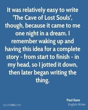 Paul Kane - It was relatively easy to write 'The Cave of Lost Souls', though, because it came to me one night in a dream. I remember waking up and having this idea for a complete story - from start to finish - in my head, so I jotted it down, then later began writing the thing.