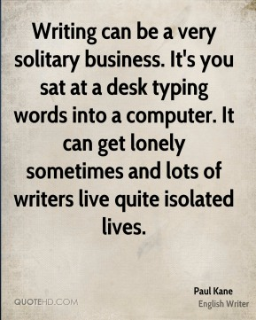 Paul Kane - Writing can be a very solitary business. It's you sat at a desk typing words into a computer. It can get lonely sometimes and lots of writers live quite isolated lives.