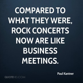Paul Kantner - Compared to what they were, rock concerts now are like business meetings.