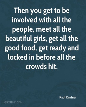 Paul Kantner - Then you get to be involved with all the people, meet all the beautiful girls, get all the good food, get ready and locked in before all the crowds hit.