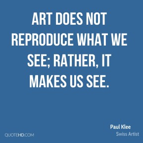 Paul Klee - Art does not reproduce what we see; rather, it makes us see.