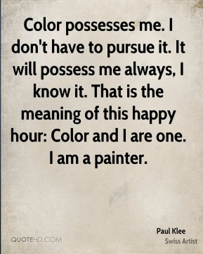 Color possesses me. I don't have to pursue it. It will possess me always, I know it. That is the meaning of this happy hour: Color and I are one. I am a painter.