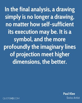 In the final analysis, a drawing simply is no longer a drawing, no matter how self-sufficient its execution may be. It is a symbol, and the more profoundly the imaginary lines of projection meet higher dimensions, the better.