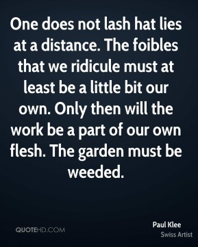 One does not lash hat lies at a distance. The foibles that we ridicule must at least be a little bit our own. Only then will the work be a part of our own flesh. The garden must be weeded.