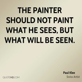 Paul Klee - The painter should not paint what he sees, but what will be seen.
