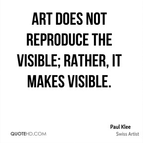 Paul Klee  - Art does not reproduce the visible; rather, it makes visible.