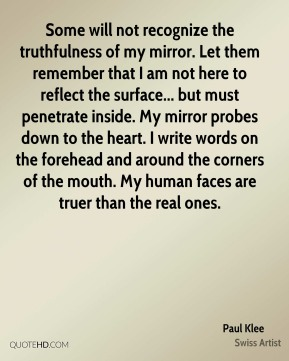 Paul Klee  - Some will not recognize the truthfulness of my mirror. Let them remember that I am not here to reflect the surface... but must penetrate inside. My mirror probes down to the heart. I write words on the forehead and around the corners of the mouth. My human faces are truer than the real ones.