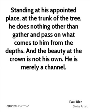 Standing at his appointed place, at the trunk of the tree, he does nothing other than gather and pass on what comes to him from the depths. And the beauty at the crown is not his own. He is merely a channel.