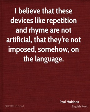 I believe that these devices like repetition and rhyme are not artificial, that they're not imposed, somehow, on the language.