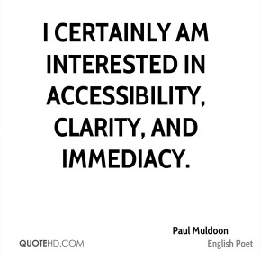 Paul Muldoon - I certainly am interested in accessibility, clarity, and immediacy.