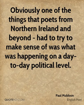 Paul Muldoon - Obviously one of the things that poets from Northern Ireland and beyond - had to try to make sense of was what was happening on a day-to-day political level.