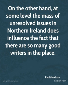 On the other hand, at some level the mass of unresolved issues in Northern Ireland does influence the fact that there are so many good writers in the place.
