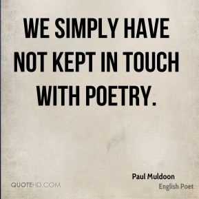 We simply have not kept in touch with poetry.