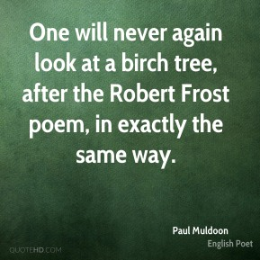 One will never again look at a birch tree, after the Robert Frost poem, in exactly the same way.