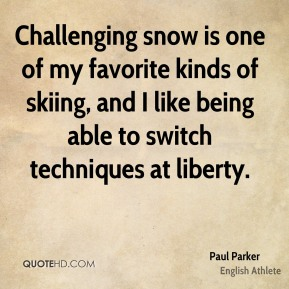 Paul Parker - Challenging snow is one of my favorite kinds of skiing, and I like being able to switch techniques at liberty.
