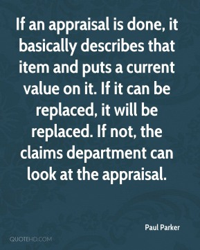 Paul Parker  - If an appraisal is done, it basically describes that item and puts a current value on it. If it can be replaced, it will be replaced. If not, the claims department can look at the appraisal.