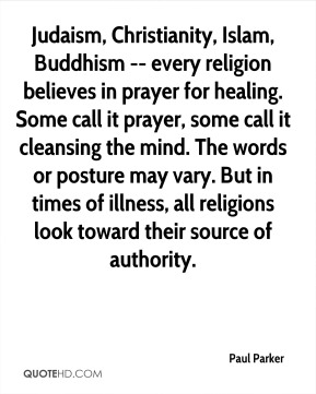 Paul Parker  - Judaism, Christianity, Islam, Buddhism -- every religion believes in prayer for healing. Some call it prayer, some call it cleansing the mind. The words or posture may vary. But in times of illness, all religions look toward their source of authority.