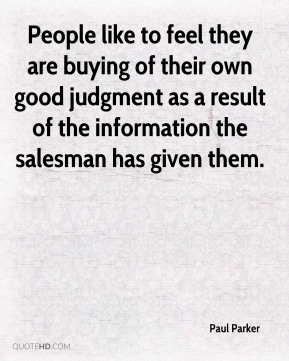 Paul Parker  - People like to feel they are buying of their own good judgment as a result of the information the salesman has given them.