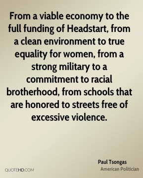 Paul Tsongas - From a viable economy to the full funding of Headstart, from a clean environment to true equality for women, from a strong military to a commitment to racial brotherhood, from schools that are honored to streets free of excessive violence.