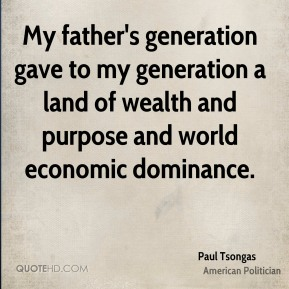 My father's generation gave to my generation a land of wealth and purpose and world economic dominance.