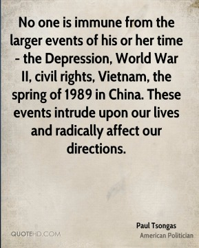 Paul Tsongas - No one is immune from the larger events of his or her time - the Depression, World War II, civil rights, Vietnam, the spring of 1989 in China. These events intrude upon our lives and radically affect our directions.