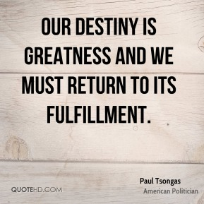 Our destiny is greatness and we must return to its fulfillment.