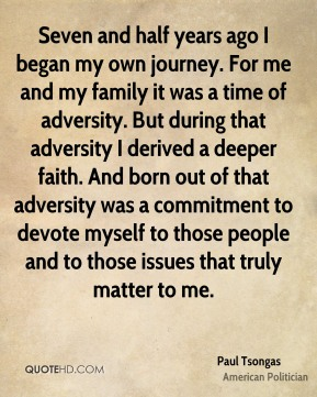 Seven and half years ago I began my own journey. For me and my family it was a time of adversity. But during that adversity I derived a deeper faith. And born out of that adversity was a commitment to devote myself to those people and to those issues that truly matter to me.