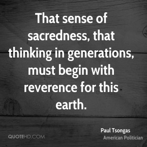 That sense of sacredness, that thinking in generations, must begin with reverence for this earth.