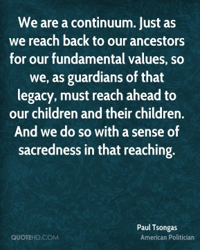 We are a continuum. Just as we reach back to our ancestors for our fundamental values, so we, as guardians of that legacy, must reach ahead to our children and their children. And we do so with a sense of sacredness in that reaching.