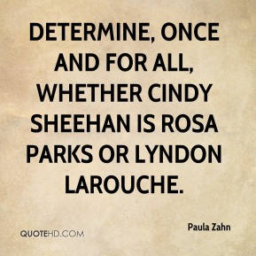 determine, once and for all, whether Cindy Sheehan is Rosa Parks or Lyndon Larouche.