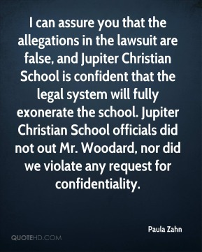 Paula Zahn  - I can assure you that the allegations in the lawsuit are false, and Jupiter Christian School is confident that the legal system will fully exonerate the school. Jupiter Christian School officials did not out Mr. Woodard, nor did we violate any request for confidentiality.