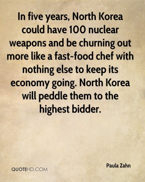 Paula Zahn  - In five years, North Korea could have 100 nuclear weapons and be churning out more like a fast-food chef with nothing else to keep its economy going. North Korea will peddle them to the highest bidder.