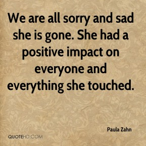We are all sorry and sad she is gone. She had a positive impact on everyone and everything she touched.