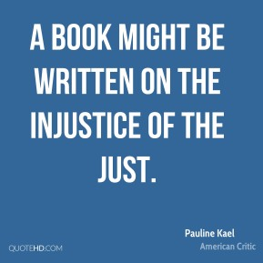 A book might be written on the injustice of the just.