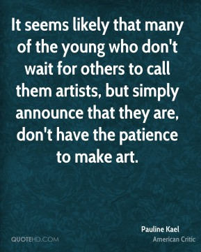 Pauline Kael - It seems likely that many of the young who don't wait for others to call them artists, but simply announce that they are, don't have the patience to make art.