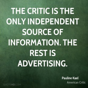 The critic is the only independent source of information. The rest is advertising.