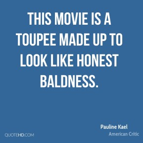 This movie is a toupee made up to look like honest baldness.