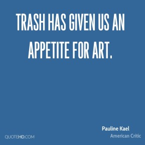 Pauline Kael - Trash has given us an appetite for art.