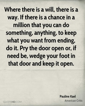 Pauline Kael - Where there is a will, there is a way. If there is a chance in a million that you can do something, anything, to keep what you want from ending, do it. Pry the door open or, if need be, wedge your foot in that door and keep it open.