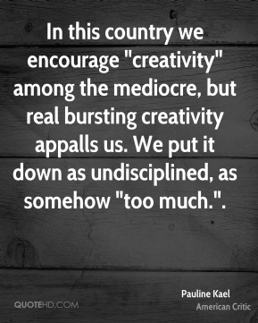 """Pauline Kael  - In this country we encourage """"creativity"""" among the mediocre, but real bursting creativity appalls us. We put it down as undisciplined, as somehow """"too much.""""."""