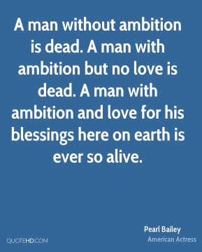 A man without ambition is dead. A man with ambition but no love is dead. A man with ambition and love for his blessings here on earth is ever so alive.
