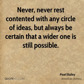 Pearl Bailey - Never, never rest contented with any circle of ideas, but always be certain that a wider one is still possible.