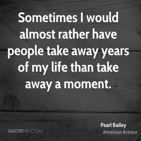 Sometimes I would almost rather have people take away years of my life than take away a moment.