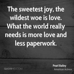 The sweetest joy, the wildest woe is love. What the world really needs is more love and less paperwork.