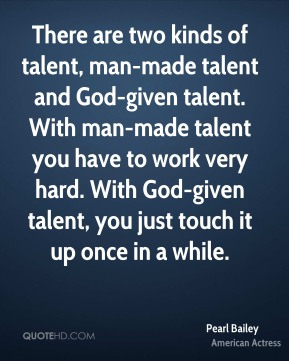 Pearl Bailey - There are two kinds of talent, man-made talent and God-given talent. With man-made talent you have to work very hard. With God-given talent, you just touch it up once in a while.