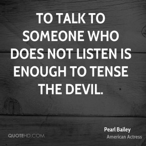 To talk to someone who does not listen is enough to tense the devil.