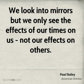 Pearl Bailey - We look into mirrors but we only see the effects of our times on us - not our effects on others.